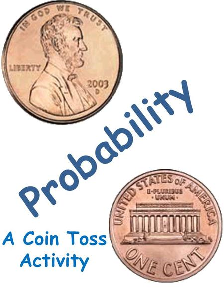 Probability A Coin Toss Activity. Directions: Each group will toss a fair coin ten times. On the worksheet, they will record each toss as a heads or tails.