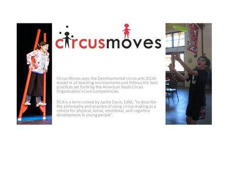 Circus Moves uses the Developmental circus arts (DCA) model in all teaching environments and follows the best practices set forth by the American Youth.