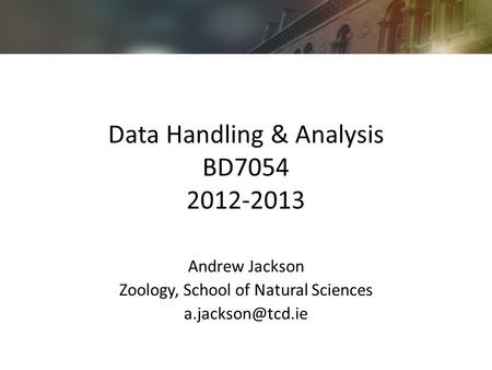Data Handling & Analysis BD7054 2012-2013 Andrew Jackson Zoology, School of Natural Sciences