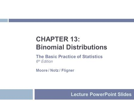 CHAPTER 13: Binomial Distributions Lecture PowerPoint Slides The Basic Practice of Statistics 6 th Edition Moore / Notz / Fligner.