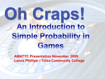 Oh Craps! AMATYC Presentation November 2009 Lance Phillips – Tulsa Community College.