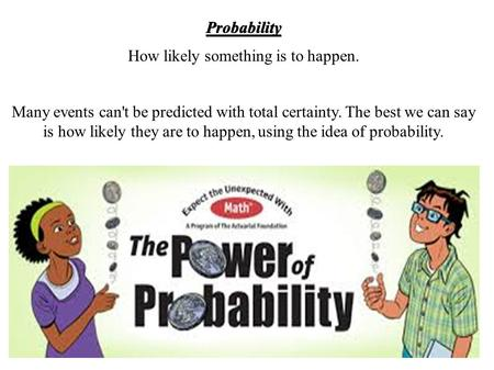 Probability How likely something is to happen. Many events can't be predicted with total certainty. The best we can say is how likely they are to happen,