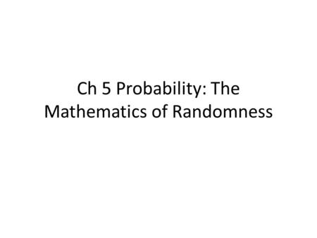 Ch 5 Probability: The Mathematics of Randomness. 5.1.1 Random Variables and Their Distributions A random variable is a quantity that (prior to observation)