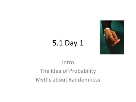 Intro The Idea of Probability Myths about Randomness