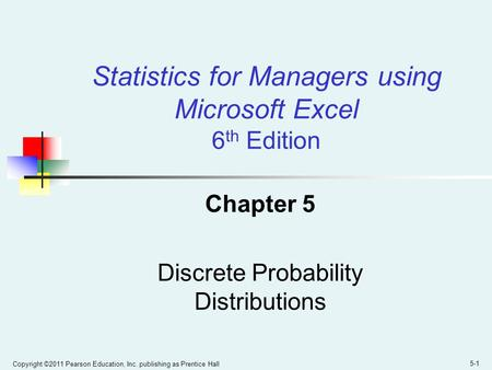 Copyright ©2011 Pearson Education, Inc. publishing as Prentice Hall 5-1 Chapter 5 Discrete Probability Distributions Statistics for Managers using Microsoft.