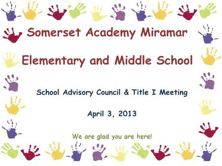 Somerset Academy Miramar Elementary and Middle School School Advisory Council & Title I Meeting April 3, 2013 We are glad you are here!