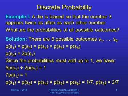 March 31, 2015Applied Discrete Mathematics Week 8: Advanced Counting 1 Discrete Probability Example I: A die is biased so that the number 3 appears twice.