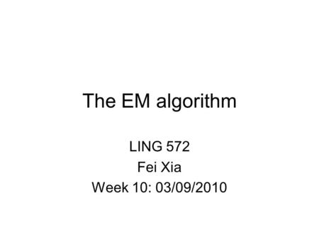 The EM algorithm LING 572 Fei Xia Week 10: 03/09/2010.