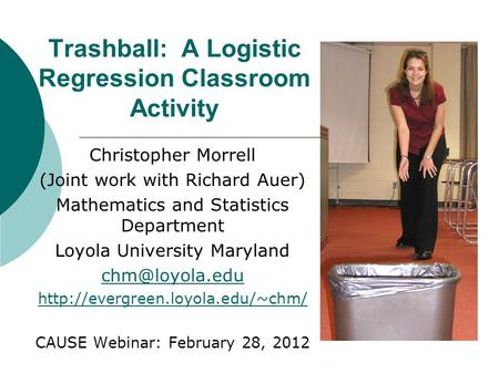 Trashball: A Logistic Regression Classroom Activity Christopher Morrell (Joint work with Richard Auer) Mathematics and Statistics Department Loyola University.
