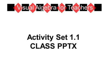 Activity Set 1.1 CLASS PPTX Visual Algebra for Teachers.