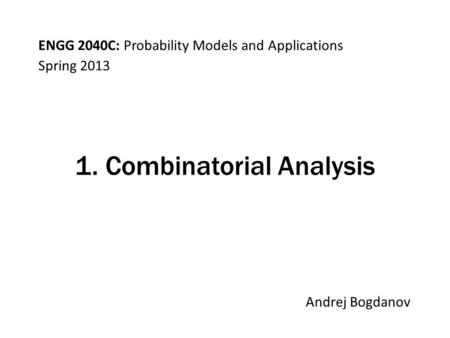 ENGG 2040C: Probability Models and Applications Andrej Bogdanov Spring 2013 1. Combinatorial Analysis.