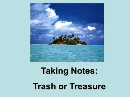Taking Notes: Trash or Treasure Taking Notes: Trash or Treasure.