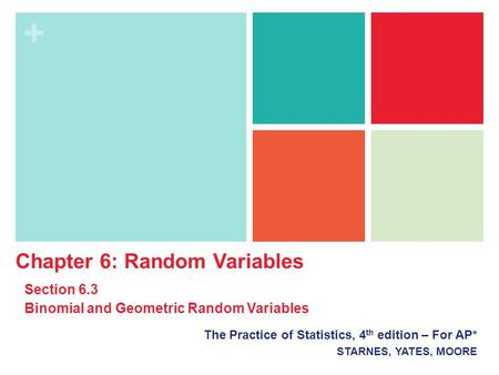 + The Practice of Statistics, 4 th edition – For AP* STARNES, YATES, MOORE Chapter 6: Random Variables Section 6.3 Binomial and Geometric Random Variables.