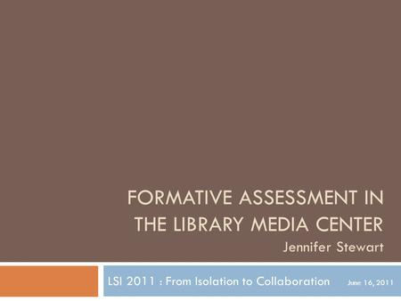 FORMATIVE ASSESSMENT IN THE LIBRARY MEDIA CENTER Jennifer Stewart LSI 2011 : From Isolation to Collaboration June 16, 2011.