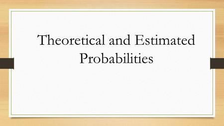 Theoretical and Estimated Probabilities. Theoretical probability is what we would expect to get as an outcome based on their probability. Like tossing.