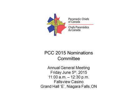 PCC 2015 Nominations Committee Annual General Meeting Friday June 5 th, 2015 11:00 a.m. – 12:30 p.m. Fallsview Casino Grand Hall 'E', Niagara Falls,ON.