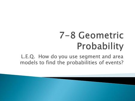 L.E.Q. How do you use segment and area models to find the probabilities of events?