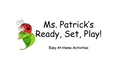 Ms. Patrick's Ready, Set, Play! Easy At-Home Activities.