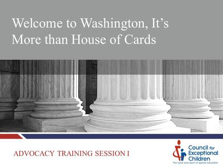 Welcome to Washington, It's More than House of Cards ADVOCACY TRAINING SESSION I.