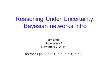 Reasoning Under Uncertainty: Bayesian networks intro Jim Little Uncertainty 4 November 7, 2014 Textbook §6.3, 6.3.1, 6.5, 6.5.1, 6.5.2.