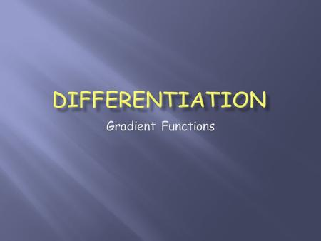 Gradient Functions.  New words: Differentiation, derivative  New notation:  New process: Differentiating a function  New knowledge: When and why to.