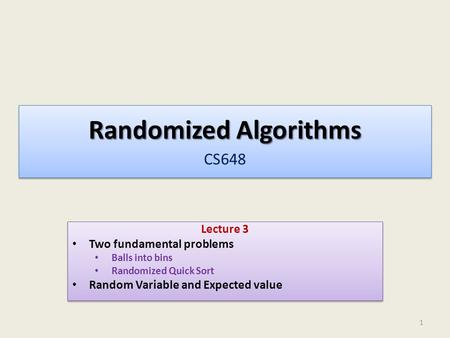 Randomized Algorithms Randomized Algorithms CS648 Lecture 3 Two fundamental problems Balls into bins Randomized Quick Sort Random Variable and Expected.