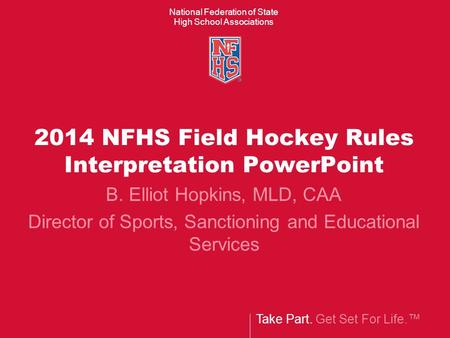 Take Part. Get Set For Life.™ National Federation of State High School Associations 2014 NFHS Field Hockey Rules Interpretation PowerPoint B. Elliot Hopkins,