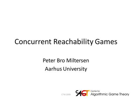 Concurrent Reachability Games Peter Bro Miltersen Aarhus University 1CTW 2009.