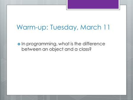 Warm-up: Tuesday, March 11  In programming, what is the difference between an object and a class?
