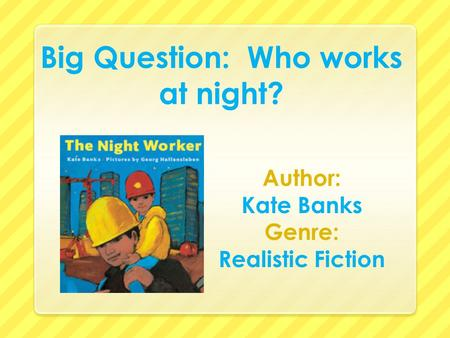 Big Question: Who works at night? Author: Kate Banks Genre: Realistic Fiction.