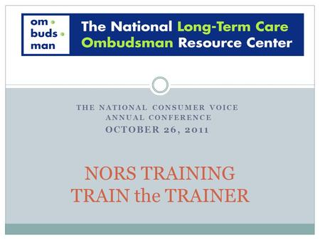 THE NATIONAL CONSUMER VOICE ANNUAL CONFERENCE OCTOBER 26, 2011 NORS TRAINING TRAIN the TRAINER.