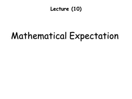 Lecture (10) Mathematical Expectation. The expected value of a variable is the value of a descriptor when averaged over a large number theoretically infinite.