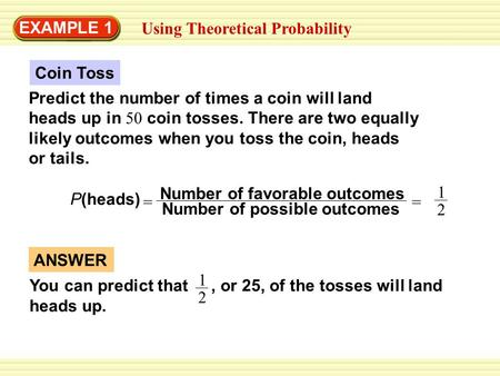EXAMPLE 1 Using Theoretical Probability Predict the number of times a coin will land heads up in 50 coin tosses. There are two equally likely outcomes.
