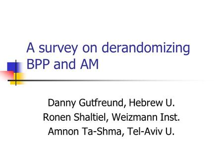 A survey on derandomizing BPP and AM Danny Gutfreund, Hebrew U. Ronen Shaltiel, Weizmann Inst. Amnon Ta-Shma, Tel-Aviv U.