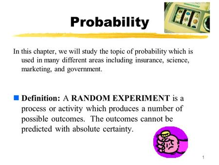 1 Probability In this chapter, we will study the topic of probability which is used in many different areas including insurance, science, marketing, and.