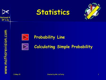 11-May-15Created by Mr. Lafferty1 Statistics www.mathsrevision.com Probability Line Calculating Simple Probability National 4 EF 1.3e.