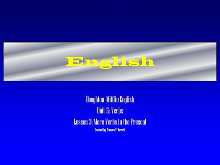 English Houghton Mifflin English Unit 5: Verbs Lesson 3: More Verbs in the Present Created by: Tamara V. Russell.