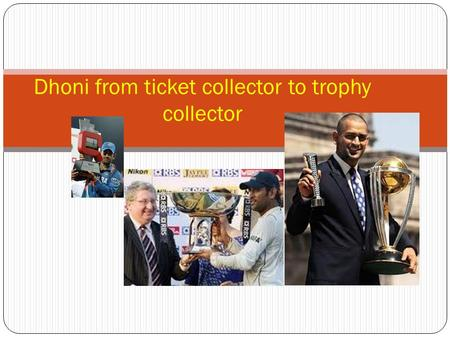 Dhoni from ticket collector to trophy collector. Building the team and acceptance as the trusted leader Dhoni has build a image and charisma of the trusted.