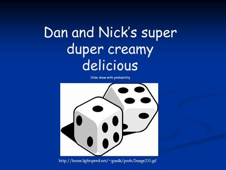 Dan and Nick's super duper creamy delicious Slide show with probability