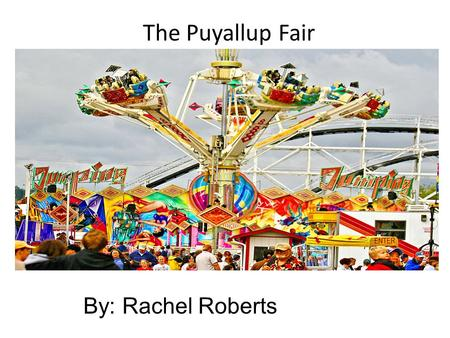 The Puyallup Fair By: Rachel Roberts. I went to the fair with my Dad, Grandma, and myself.