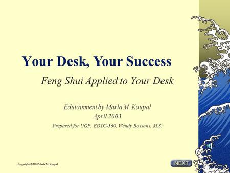 Your Desk, Feng Shui Applied to Your Desk Edutainment by Marla M. Koupal April 2003 Prepared for UOP, EDTC-560, Wendy Bossons, M.S. Your Success Copyright.