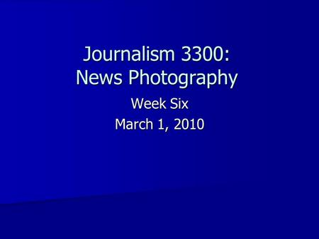 Journalism 3300: News Photography Week Six March 1, 2010.