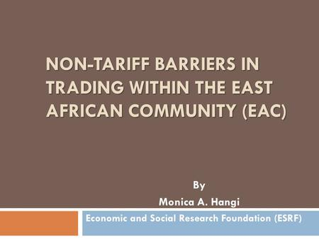 NON-TARIFF BARRIERS IN TRADING WITHIN THE EAST AFRICAN COMMUNITY (EAC) By Monica A. Hangi Economic and Social Research Foundation (ESRF)