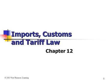 1 Imports, Customs and Tariff Law Chapter 12 © 2002 West/Thomson Learning.