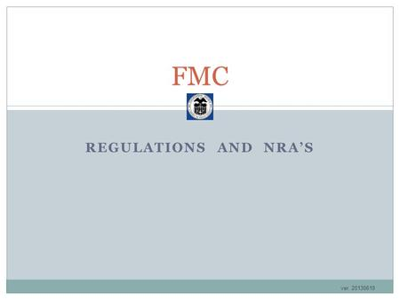 FMC REGULATIONS AND NRA'S ver. 20130619. FMC (Federal Maritime Commission) Who are they? The Federal Maritime Commission (FMC) is the independent federal.