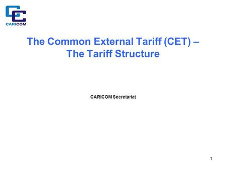 1 The Common External Tariff (CET) – The Tariff Structure CARICOM Secretariat.