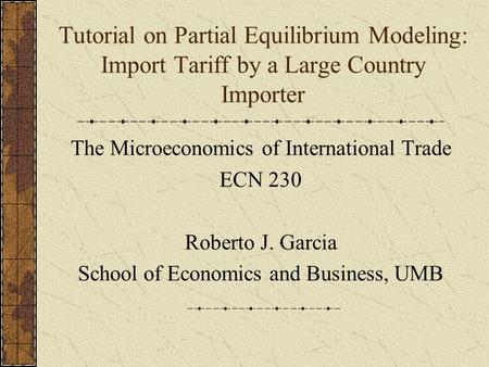Tutorial on Partial Equilibrium Modeling: Import Tariff by a Large Country Importer The Microeconomics of International Trade ECN 230 Roberto J. Garcia.