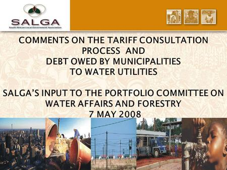 1 COMMENTS ON THE TARIFF CONSULTATION PROCESS AND DEBT OWED BY MUNICIPALITIES TO WATER UTILITIES SALGA'S INPUT TO THE PORTFOLIO COMMITTEE ON WATER AFFAIRS.