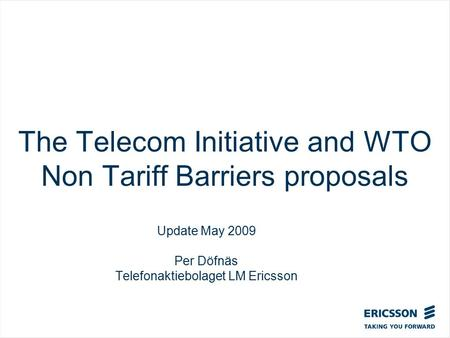 The Telecom Initiative and WTO Non Tariff Barriers proposals Update May 2009 Per Döfnäs Telefonaktiebolaget LM Ericsson.