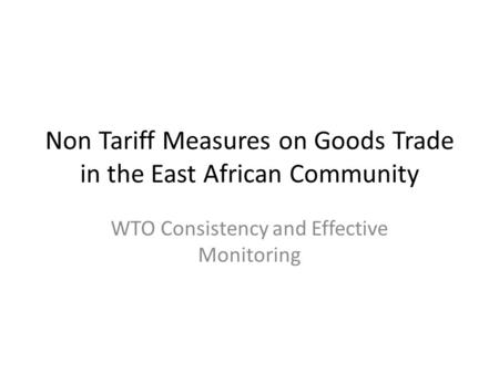 Non Tariff Measures on Goods Trade in the East African Community WTO Consistency and Effective Monitoring.